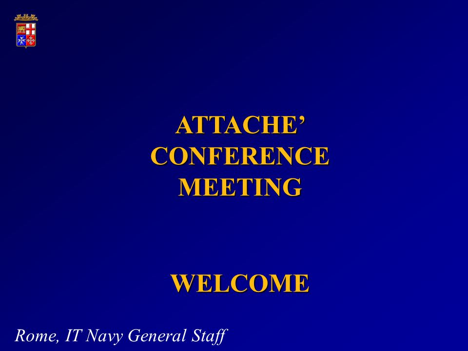 WELCOME Rome, IT Navy General Staff ATTACHE CONFERENCE MEETING