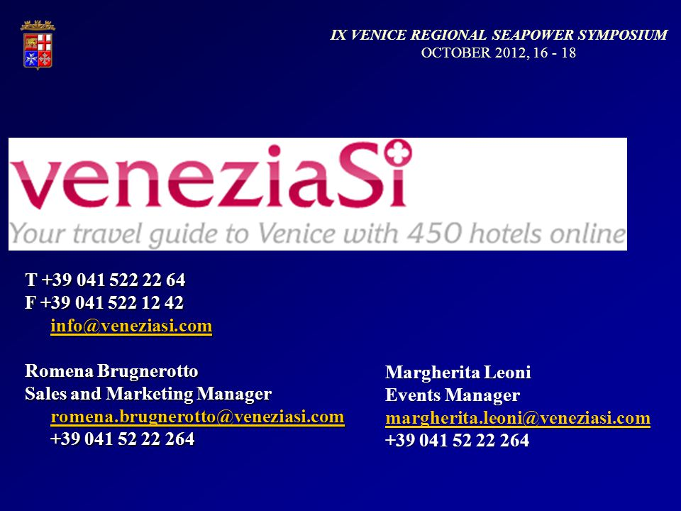 T +39 041 522 22 64 F +39 041 522 12 42 info@veneziasi.com info@veneziasi.com Romena Brugnerotto Sales and Marketing Manager romena.brugnerotto@veneziasi.com +39 041 52 22 264 romena.brugnerotto@veneziasi.com Margherita Leoni Events Manager margherita.leoni@veneziasi.com +39 041 52 22 264 margherita.leoni@veneziasi.com IX VENICE REGIONAL SEAPOWER SYMPOSIUM OCTOBER 2012, 16 - 18
