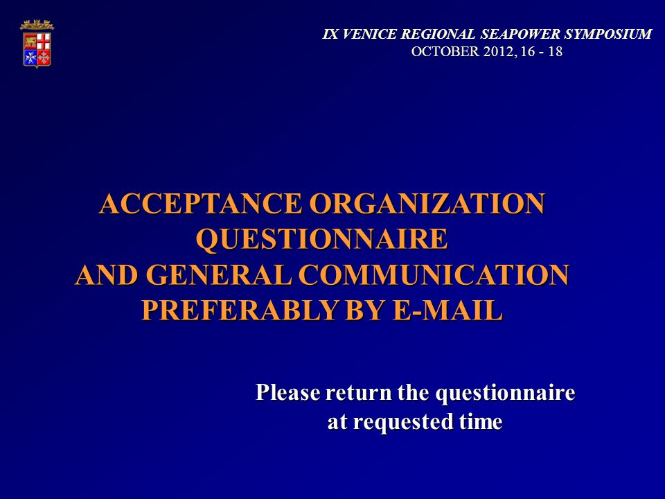ACCEPTANCE ORGANIZATION QUESTIONNAIRE AND GENERAL COMMUNICATION PREFERABLY BY E-MAIL Please return the questionnaire at requested time IX VENICE REGIONAL SEAPOWER SYMPOSIUM OCTOBER 2012, 16 - 18
