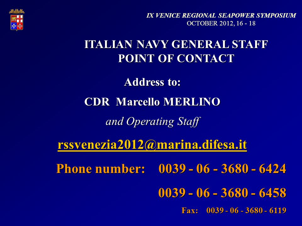 ITALIAN NAVY GENERAL STAFF POINT OF CONTACT Address to: CDR Marcello MERLINO and Operating Staff rssvenezia2012@marina.difesa.it Phone number: 0039 - 06 - 3680 - 6424 0039 - 06 - 3680 - 6458 Fax: 0039 - 06 - 3680 - 6119 IX VENICE REGIONAL SEAPOWER SYMPOSIUM OCTOBER 2012, 16 - 18