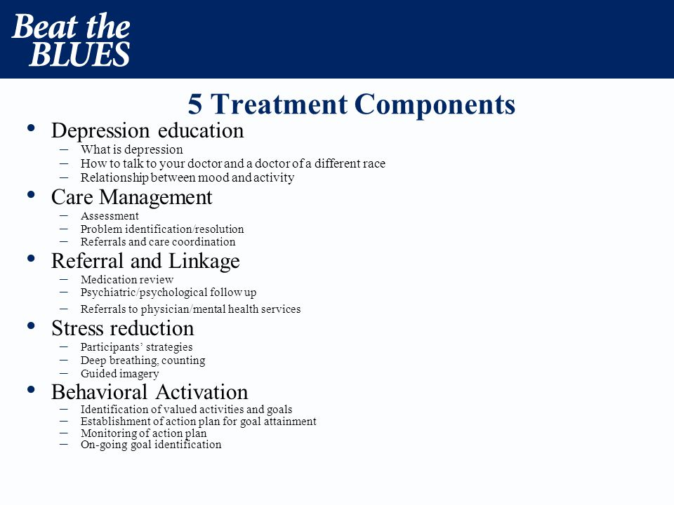5 Treatment Components Depression education – What is depression – How to talk to your doctor and a doctor of a different race – Relationship between