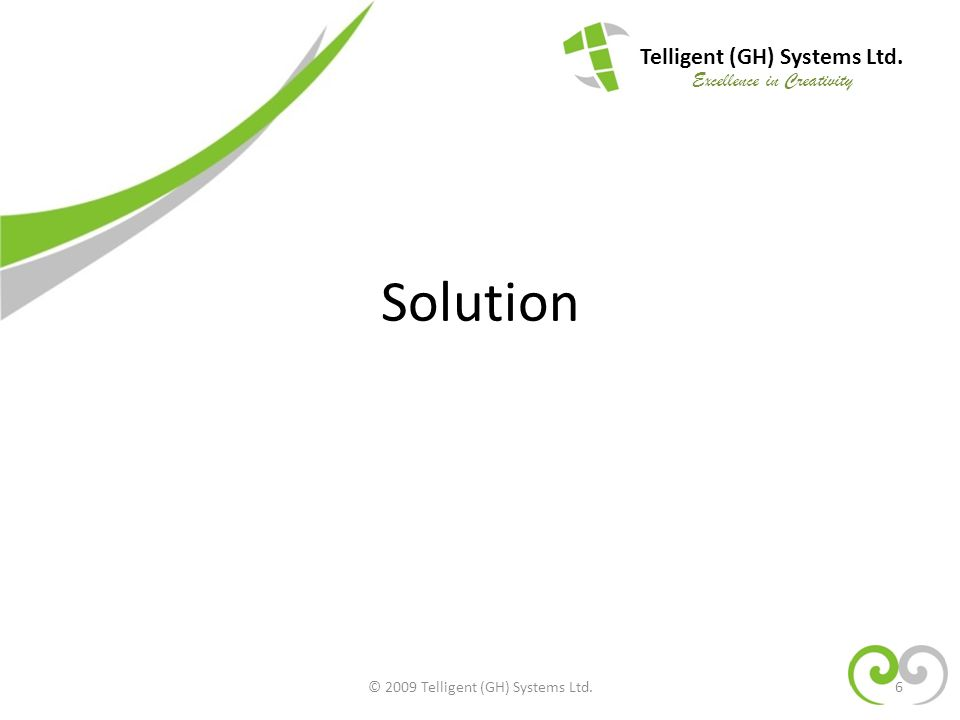 Solution 6 Telligent (GH) Systems Ltd. Excellence in Creativity © 2009 Telligent (GH) Systems Ltd.
