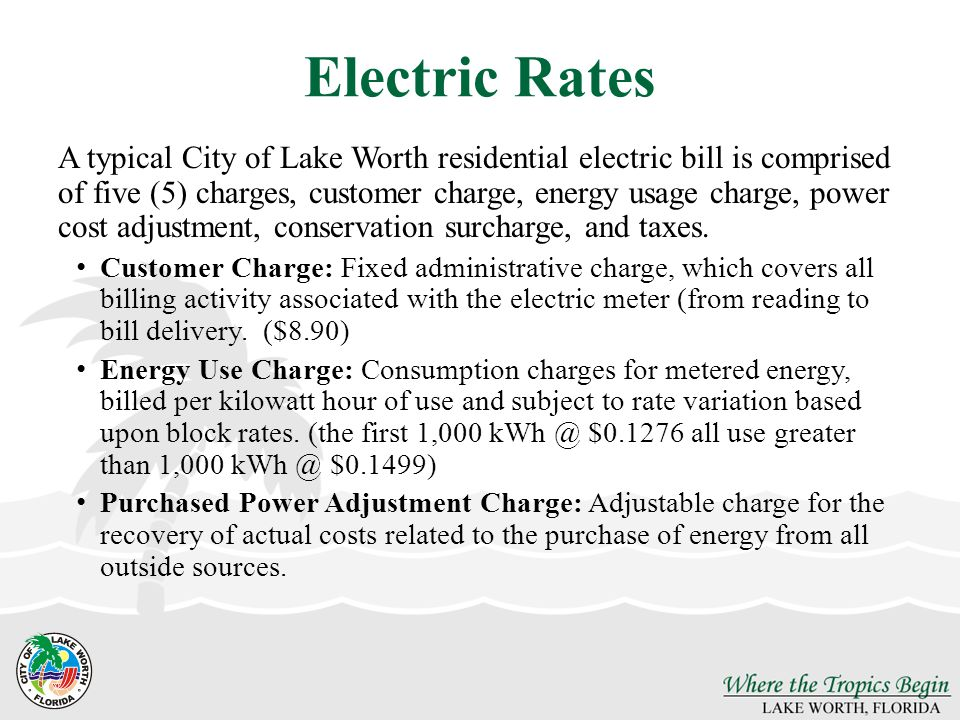 Electric Rates A typical City of Lake Worth residential electric bill is comprised of five (5) charges, customer charge, energy usage charge, power cost adjustment, conservation surcharge, and taxes.