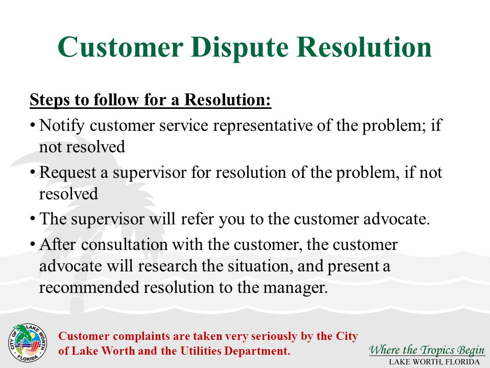 Customer Dispute Resolution Steps to follow for a Resolution: Notify customer service representative of the problem; if not resolved Request a supervisor for resolution of the problem, if not resolved The supervisor will refer you to the customer advocate.