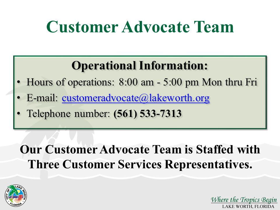 Operational Information: Hours of operations: 8:00 am - 5:00 pm Mon thru Fri E-mail: customeradvocate@lakeworth.orgcustomeradvocate@lakeworth.org Tele