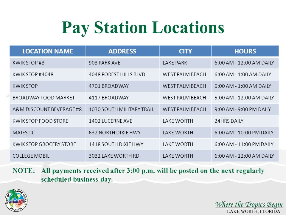 Pay Station Locations LOCATION NAMEADDRESSCITYHOURS KWIK STOP #3903 PARK AVELAKE PARK6:00 AM - 12:00 AM DAILY KWIK STOP #40484048 FOREST HILLS BLVDWEST PALM BEACH6:00 AM - 1:00 AM DAILY KWIK STOP4701 BROADWAYWEST PALM BEACH6:00 AM - 1:00 AM DAILY BROADWAY FOOD MARKET4117 BROADWAYWEST PALM BEACH5:00 AM - 12:00 AM DAILY A&M DISCOUNT BEVERAGE #81030 SOUTH MILITARY TRAILWEST PALM BEACH9:00 AM - 9:00 PM DAILY KWIK STOP FOOD STORE1402 LUCERNE AVELAKE WORTH24HRS DAILY MAJESTIC632 NORTH DIXIE HWYLAKE WORTH6:00 AM - 10:00 PM DAILY KWIK STOP GROCERY STORE1418 SOUTH DIXIE HWYLAKE WORTH6:00 AM - 11:00 PM DAILY COLLEGE MOBIL3032 LAKE WORTH RDLAKE WORTH6:00 AM - 12:00 AM DAILY NOTE: All payments received after 3:00 p.m.