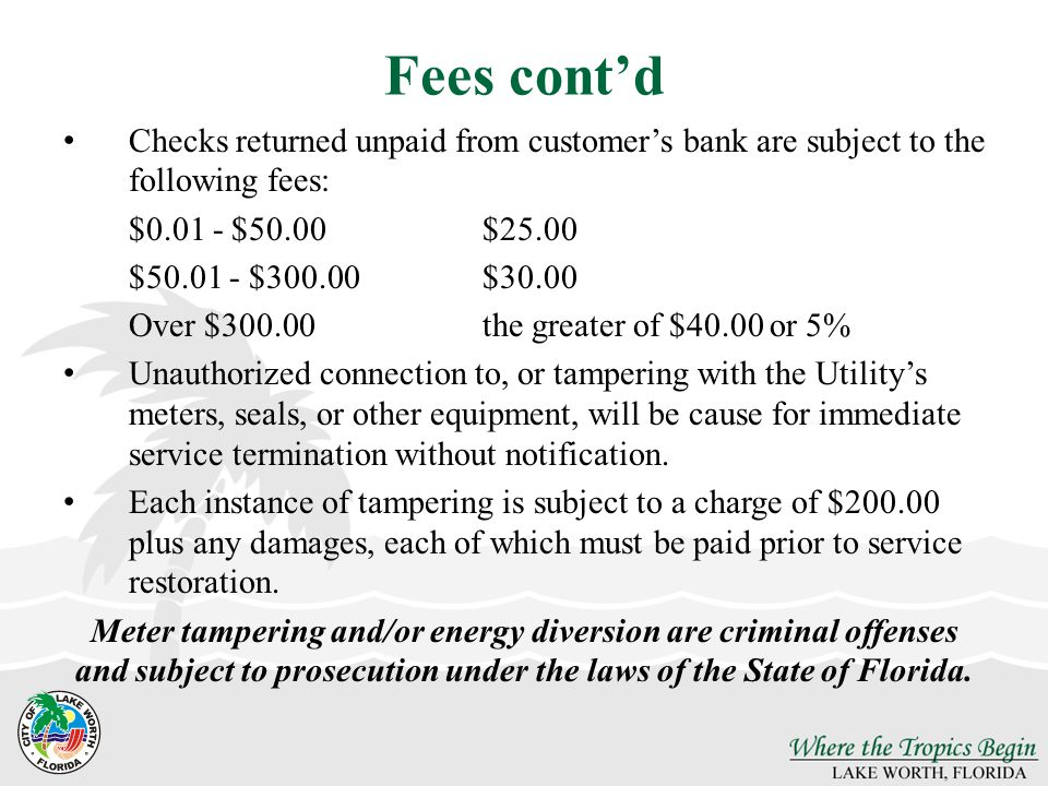Fees contd Checks returned unpaid from customers bank are subject to the following fees: $0.01 - $50.00$25.00 $50.01 - $300.00$30.00 Over $300.00the greater of $40.00 or 5% Unauthorized connection to, or tampering with the Utilitys meters, seals, or other equipment, will be cause for immediate service termination without notification.