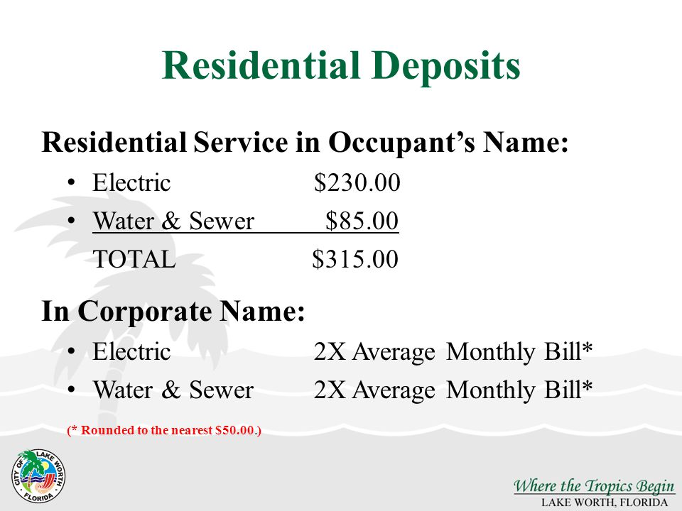Residential Deposits Residential Service in Occupants Name: Electric$230.00 Water & Sewer$85.00 TOTAL$315.00 In Corporate Name: Electric2X Average Monthly Bill* Water & Sewer2X Average Monthly Bill* (* Rounded to the nearest $50.00.)