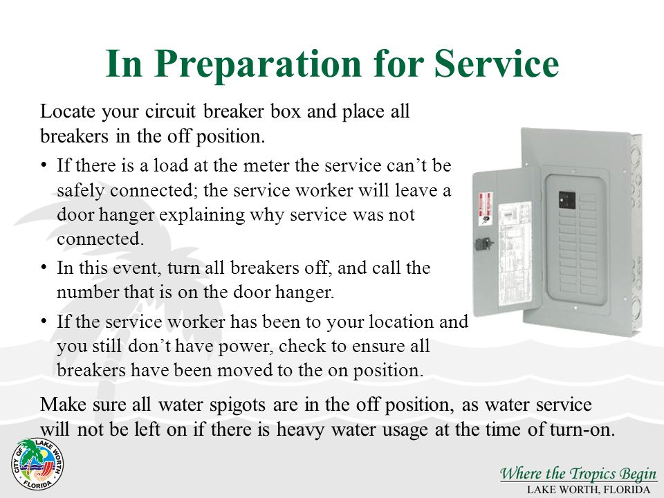 In Preparation for Service Locate your circuit breaker box and place all breakers in the off position.