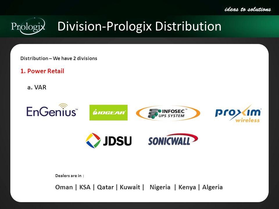 Division-Prologix Distribution 1. Power Retail Distribution – We have 2 divisions Dealers are in : Oman | KSA | Qatar | Kuwait | Nigeria | Kenya | Alg