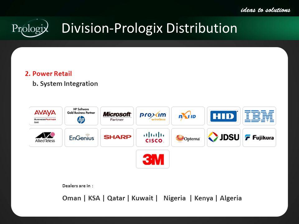 Division-Prologix Distribution 2. Power Retail Dealers are in : Oman | KSA | Qatar | Kuwait | Nigeria | Kenya | Algeria b. System Integration