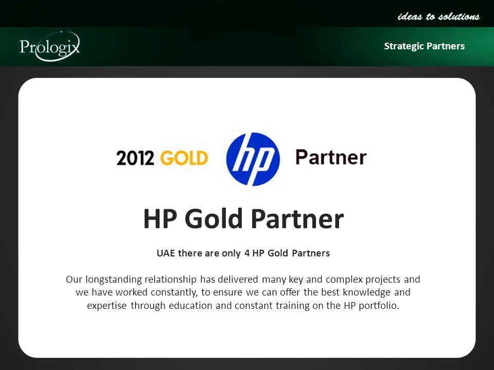 Strategic Partners HP Gold Partner UAE there are only 4 HP Gold Partners Our longstanding relationship has delivered many key and complex projects and