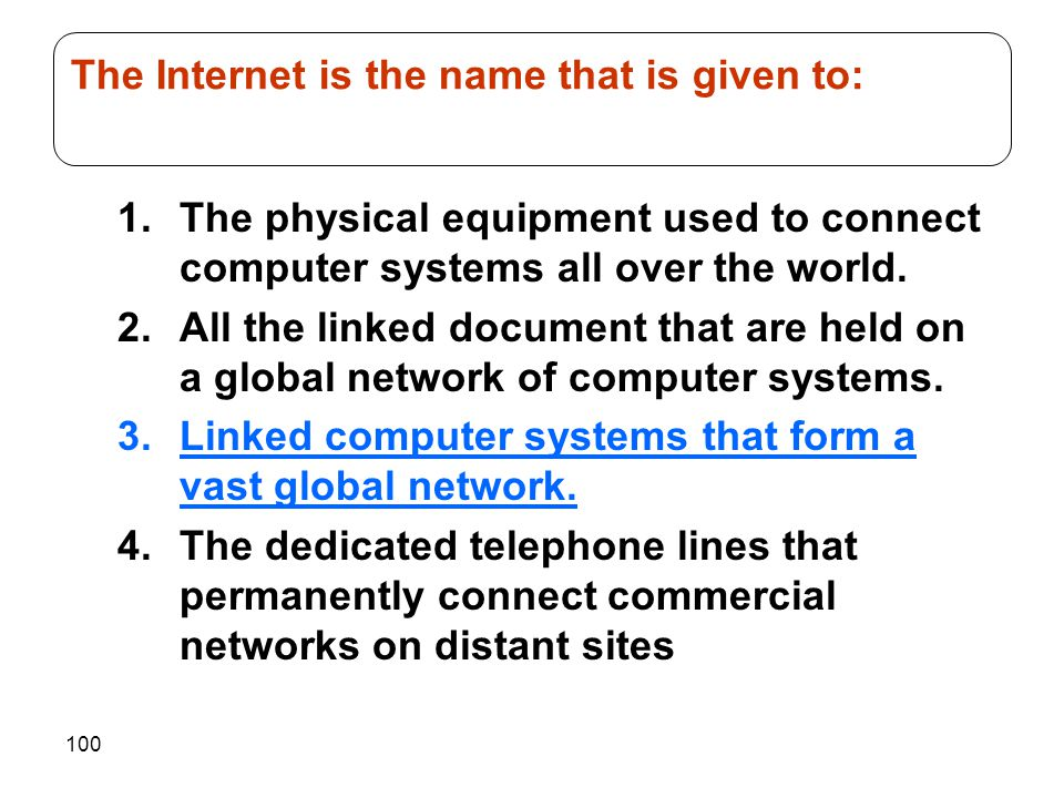 100 1.The physical equipment used to connect computer systems all over the world. 2.All the linked document that are held on a global network of compu