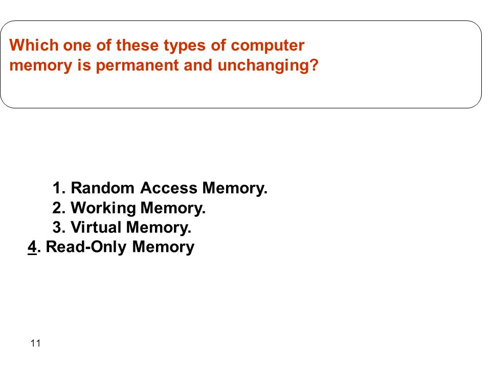 11 1.Random Access Memory. 2.Working Memory. 3.Virtual Memory. 4. Read-Only Memory Which one of these types of computer memory is permanent and unchan