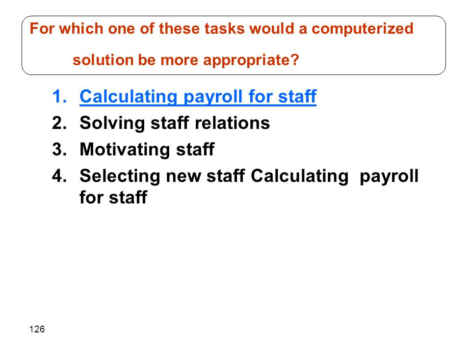 126 1.Calculating payroll for staff 2.Solving staff relations 3.Motivating staff 4.Selecting new staff Calculating payroll for staff For which one of