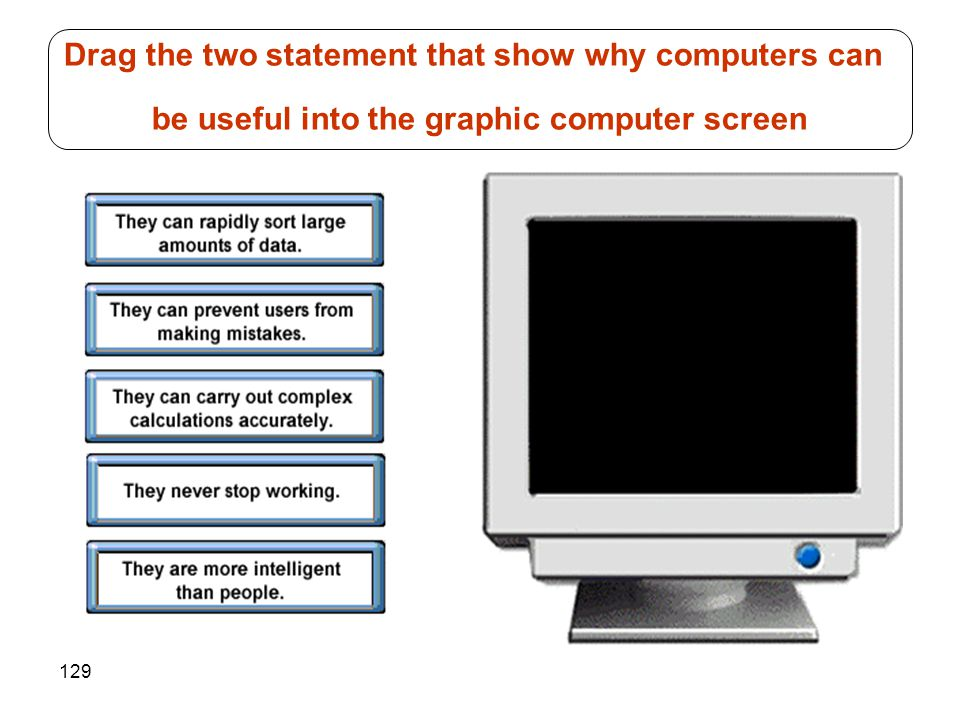 129 Drag the two statement that show why computers can be useful into the graphic computer screen