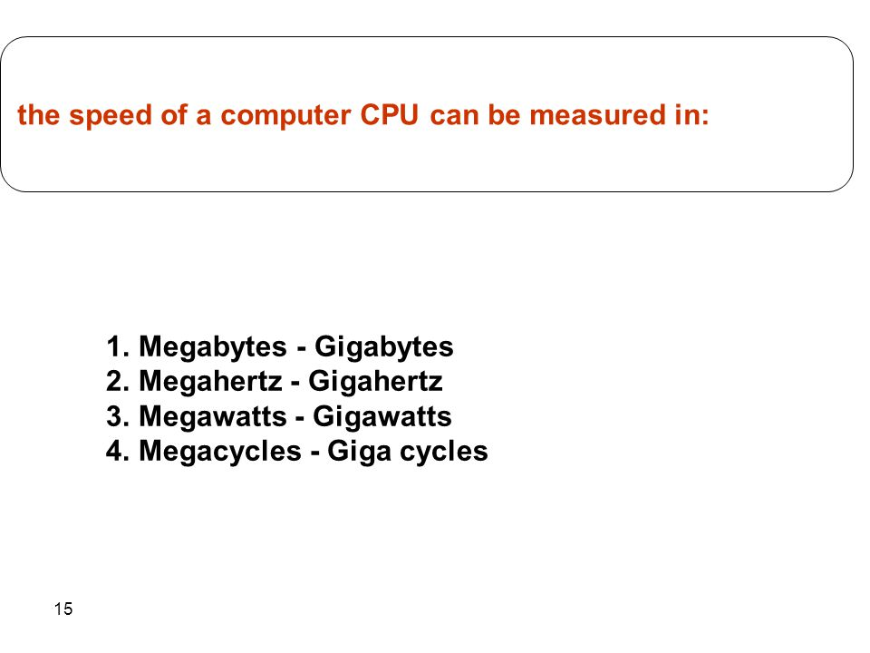 15 1.Megabytes - Gigabytes 2.Megahertz - Gigahertz 3.Megawatts - Gigawatts 4.Megacycles - Giga cycles the speed of a computer CPU can be measured in: