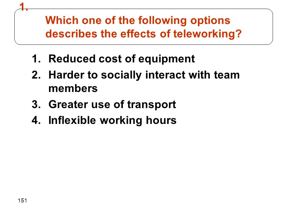 151 1.Reduced cost of equipment 2.Harder to socially interact with team members 3.Greater use of transport 4.Inflexible working hours 1. Which one of