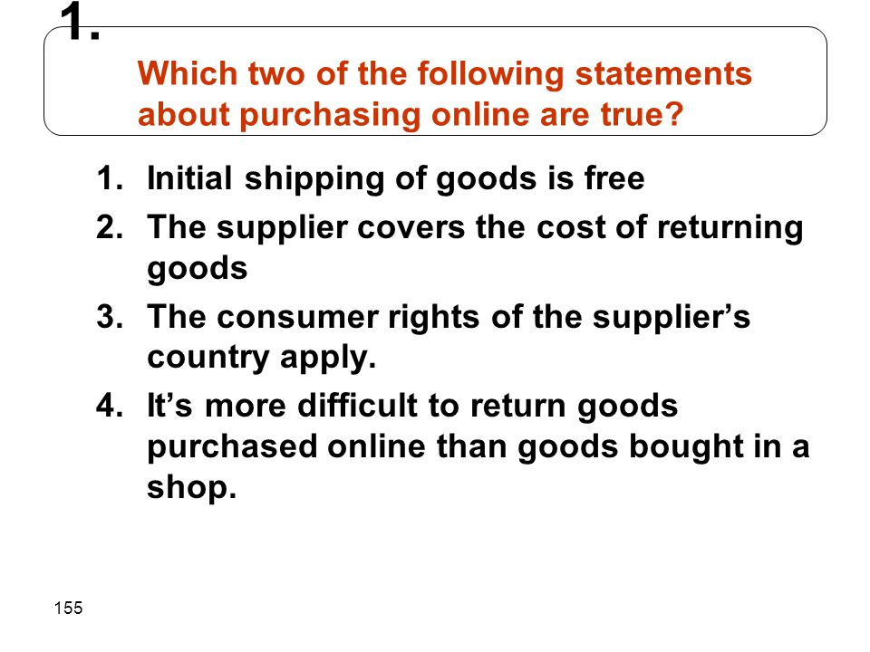 155 1.Initial shipping of goods is free 2.The supplier covers the cost of returning goods 3.The consumer rights of the suppliers country apply. 4.Its