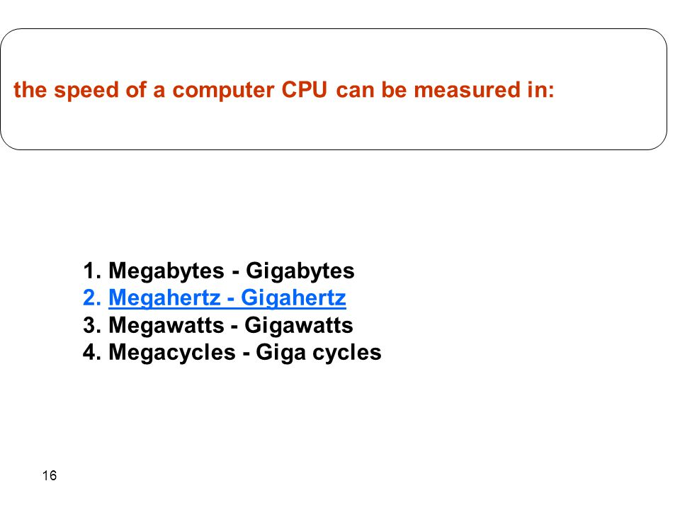 16 1.Megabytes - Gigabytes 2.Megahertz - Gigahertz 3.Megawatts - Gigawatts 4.Megacycles - Giga cycles the speed of a computer CPU can be measured in:
