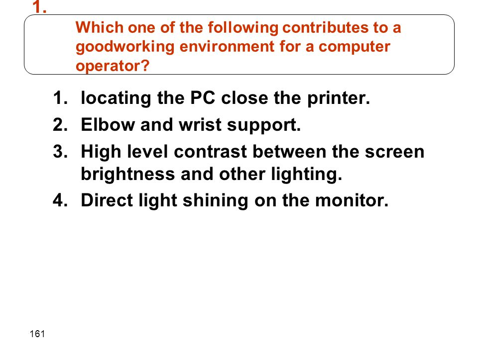 161 1.locating the PC close the printer. 2.Elbow and wrist support. 3.High level contrast between the screen brightness and other lighting. 4.Direct l