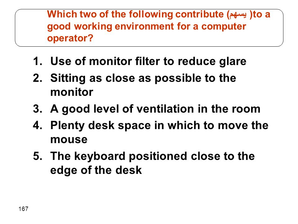 167 1.Use of monitor filter to reduce glare 2.Sitting as close as possible to the monitor 3.A good level of ventilation in the room 4.Plenty desk spac