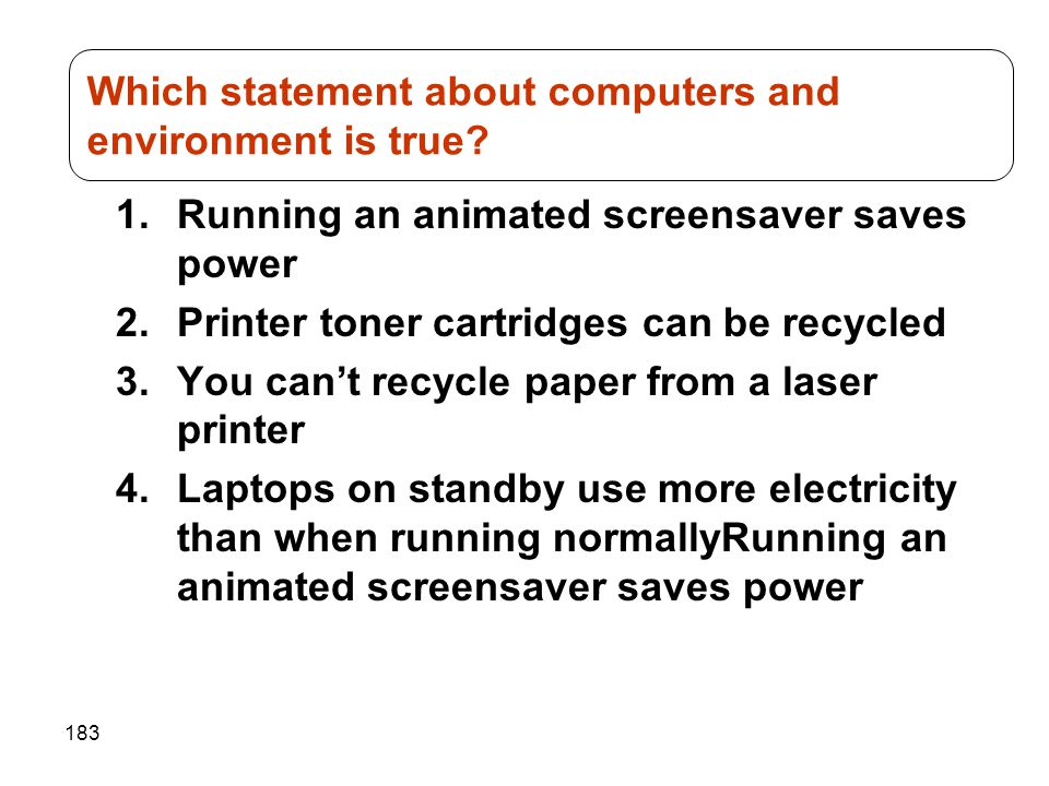 183 1.Running an animated screensaver saves power 2.Printer toner cartridges can be recycled 3.You cant recycle paper from a laser printer 4.Laptops o