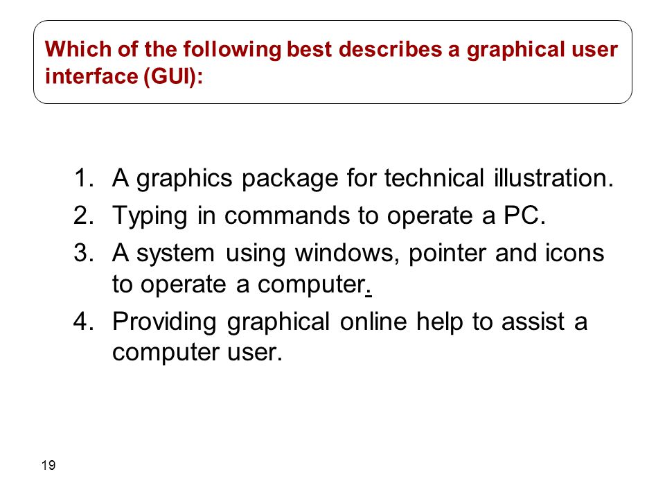 19 1.A graphics package for technical illustration. 2.Typing in commands to operate a PC. 3.A system using windows, pointer and icons to operate a com