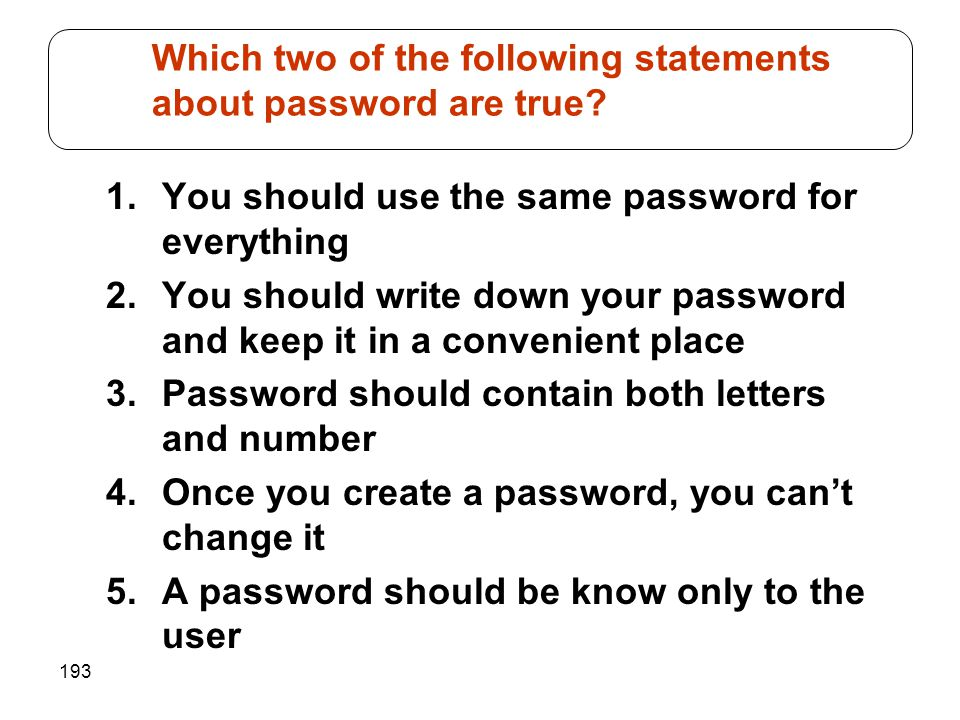 193 1.You should use the same password for everything 2.You should write down your password and keep it in a convenient place 3.Password should contai
