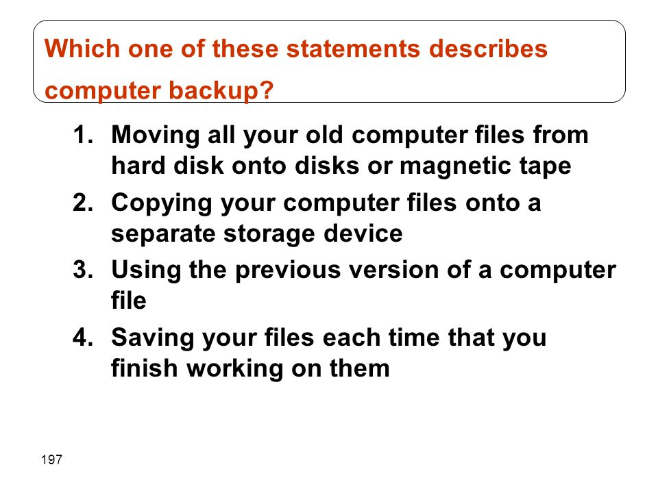 197 1.Moving all your old computer files from hard disk onto disks or magnetic tape 2.Copying your computer files onto a separate storage device 3.Usi