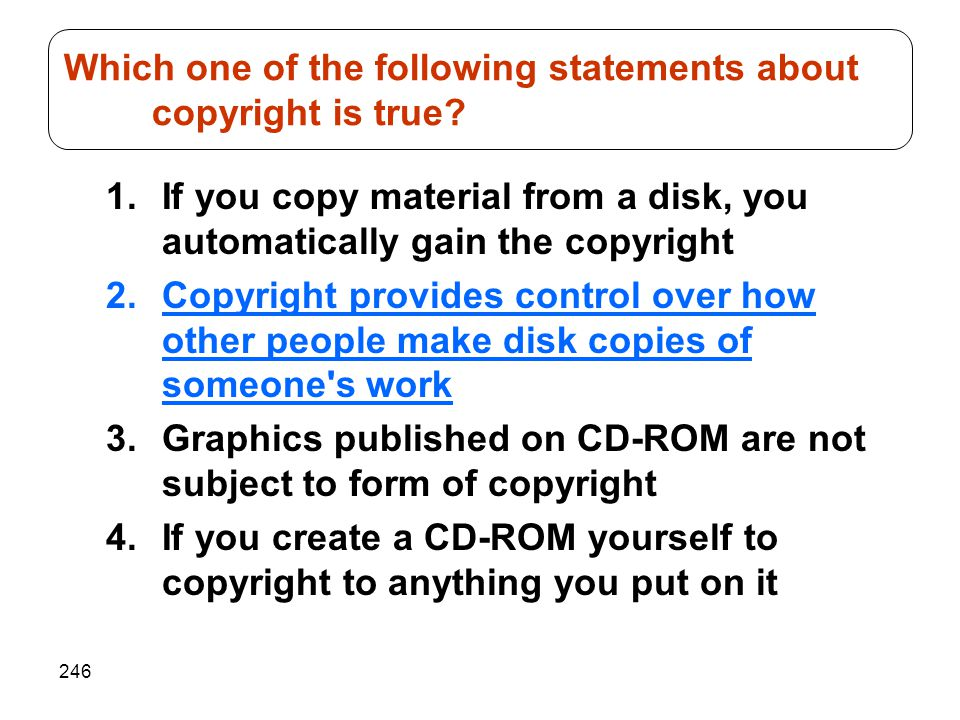 246 1.If you copy material from a disk, you automatically gain the copyright 2.Copyright provides control over how other people make disk copies of so