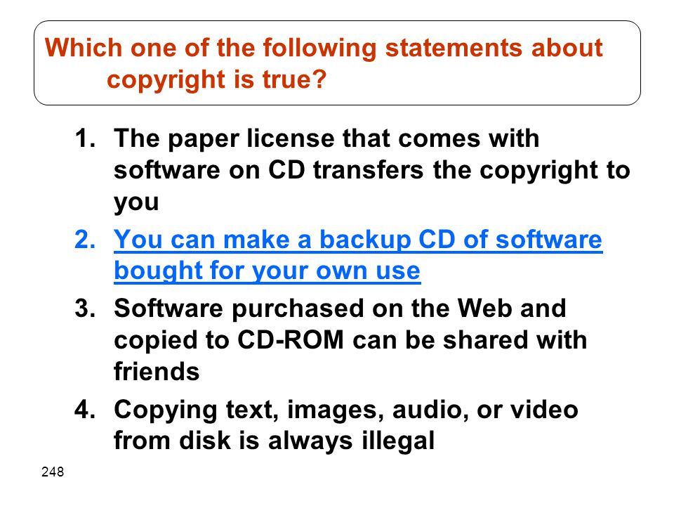 248 1.The paper license that comes with software on CD transfers the copyright to you 2.You can make a backup CD of software bought for your own use 3