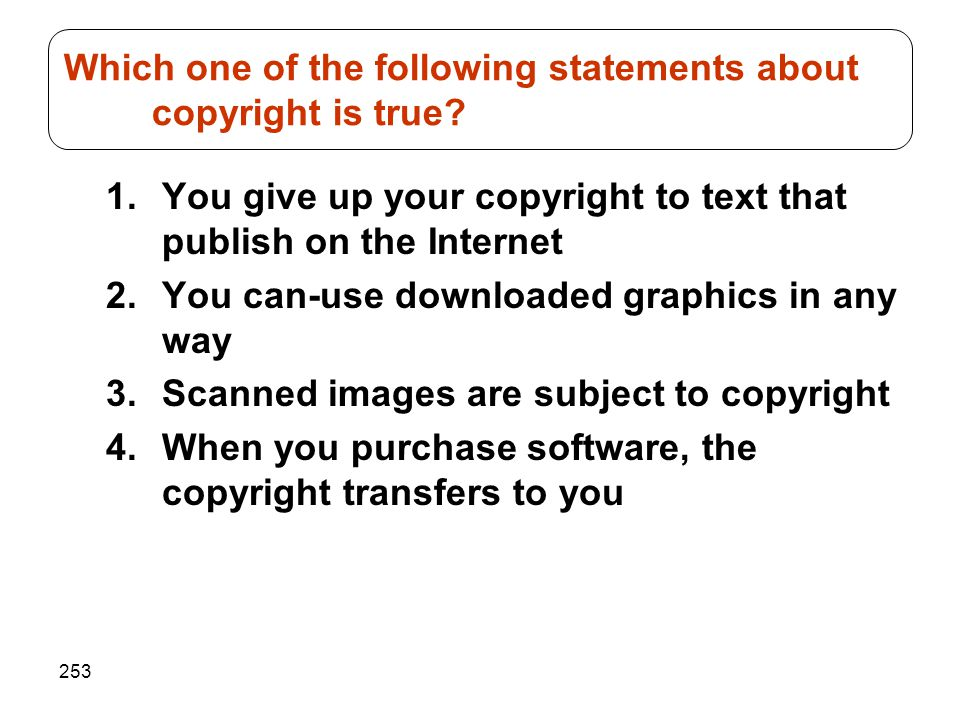 253 1.You give up your copyright to text that publish on the Internet 2.You can-use downloaded graphics in any way 3.Scanned images are subject to cop