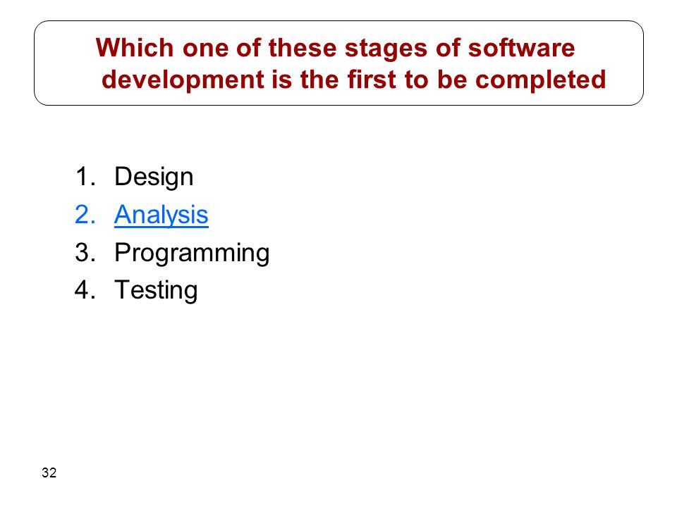 32 1.Design 2.Analysis 3.Programming 4.Testing Which one of these stages of software development is the first to be completed