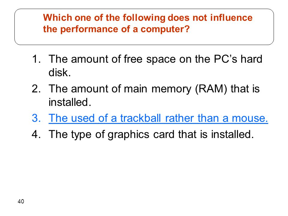 40 1.The amount of free space on the PCs hard disk. 2.The amount of main memory (RAM) that is installed. 3.The used of a trackball rather than a mouse