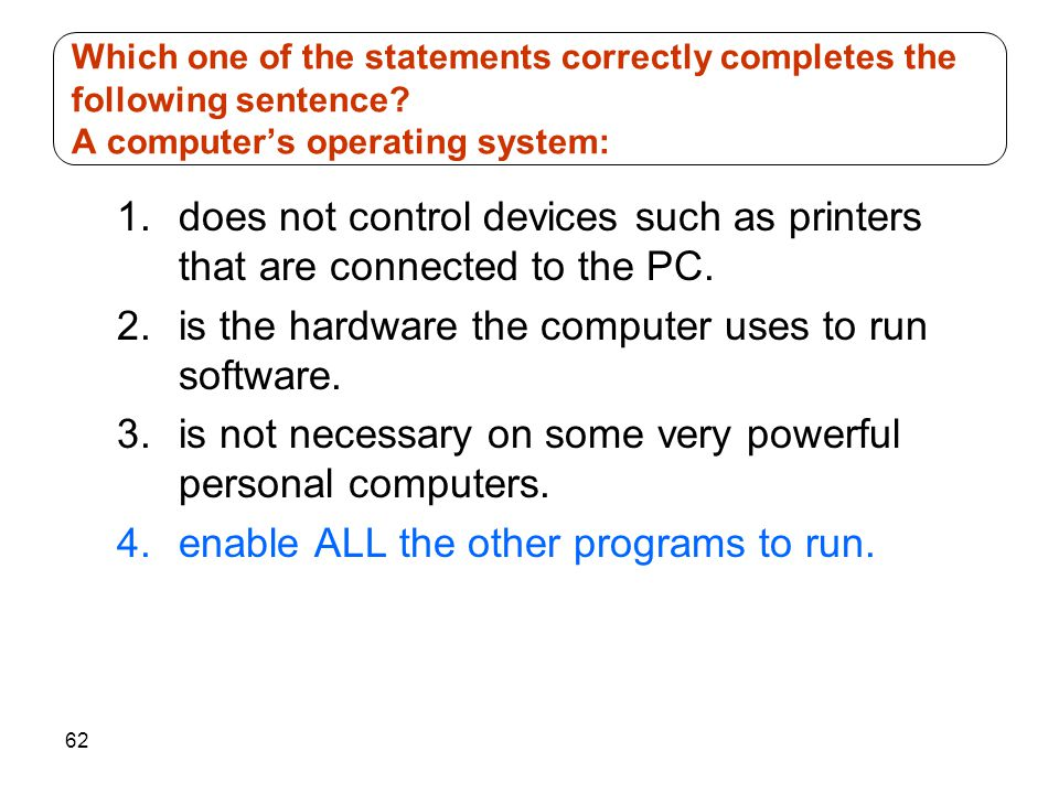 62 1.does not control devices such as printers that are connected to the PC. 2.is the hardware the computer uses to run software. 3.is not necessary o
