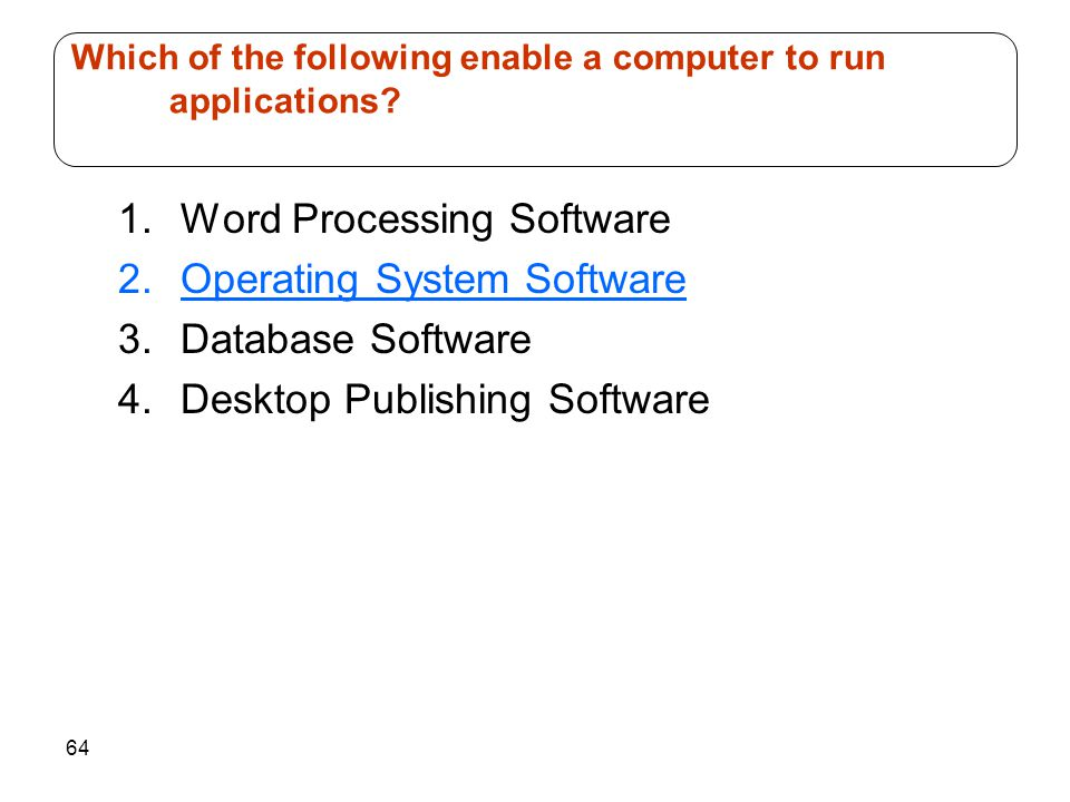 64 1.Word Processing Software 2.Operating System Software 3.Database Software 4.Desktop Publishing Software Which of the following enable a computer t
