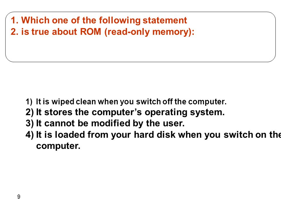 9 1.Which one of the following statement 2.is true about ROM (read-only memory): 1)It is wiped clean when you switch off the computer. 2)It stores the