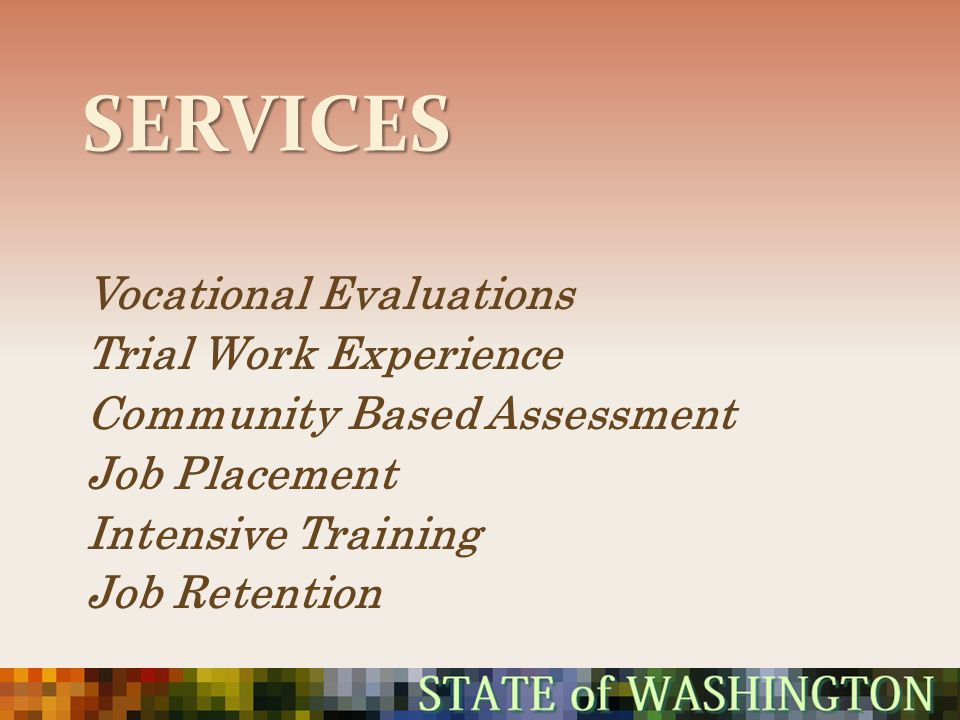 SERVICES Vocational Evaluations Trial Work Experience Community Based Assessment Job Placement Intensive Training Job Retention