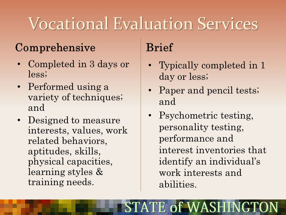 Vocational Evaluation Services Comprehensive Completed in 3 days or less; Performed using a variety of techniques; and Designed to measure interests,