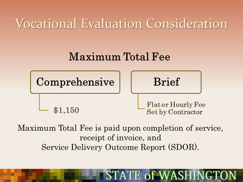 Vocational Evaluation Consideration Comprehensive $1,150 Brief Flat or Hourly Fee Set by Contractor Maximum Total Fee is paid upon completion of servi