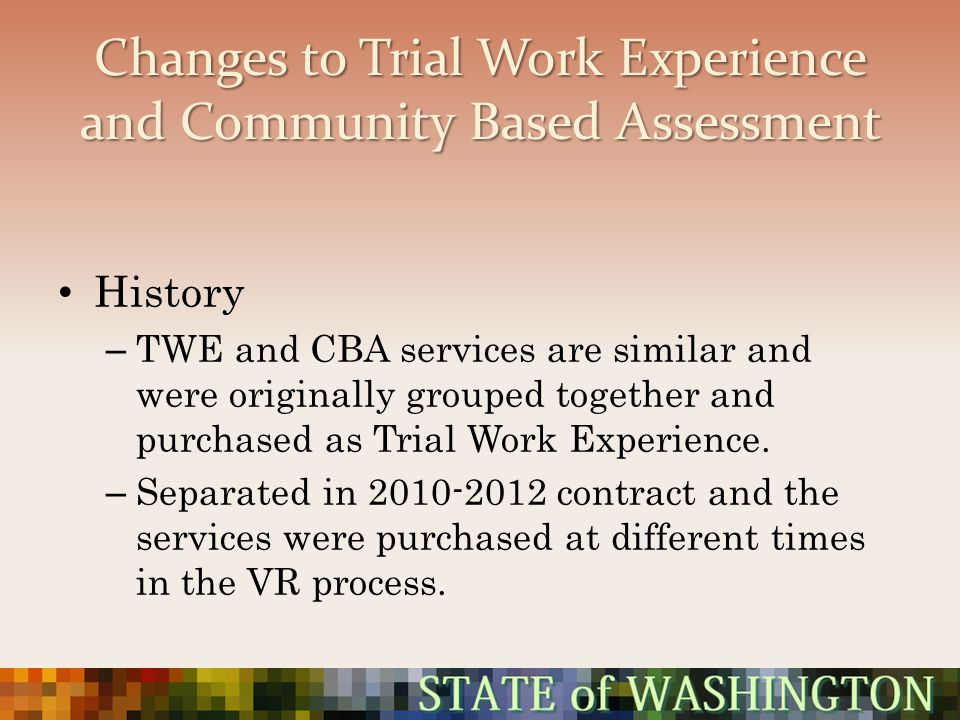 Changes to Trial Work Experience and Community Based Assessment History – TWE and CBA services are similar and were originally grouped together and pu