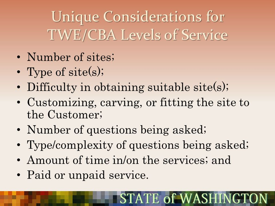 Unique Considerations for TWE/CBA Levels of Service Number of sites; Type of site(s); Difficulty in obtaining suitable site(s); Customizing, carving,