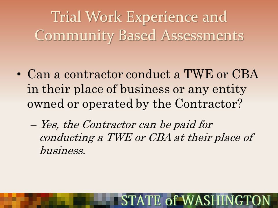 Trial Work Experience and Community Based Assessments Can a contractor conduct a TWE or CBA in their place of business or any entity owned or operated