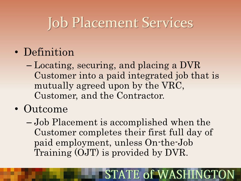 Job Placement Services Definition – Locating, securing, and placing a DVR Customer into a paid integrated job that is mutually agreed upon by the VRC,