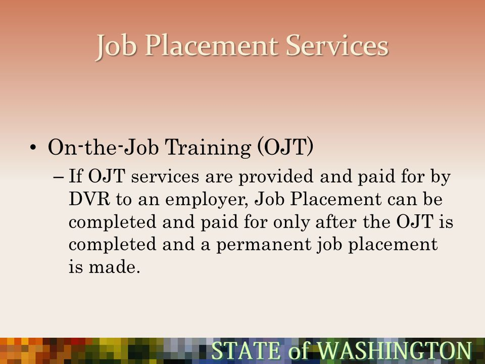 Job Placement Services On-the-Job Training (OJT) – If OJT services are provided and paid for by DVR to an employer, Job Placement can be completed and