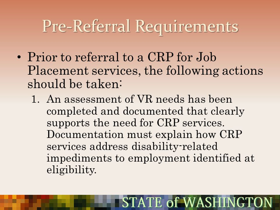 Pre-Referral Requirements Prior to referral to a CRP for Job Placement services, the following actions should be taken: 1.An assessment of VR needs ha