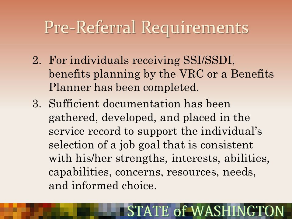 Pre-Referral Requirements 2.For individuals receiving SSI/SSDI, benefits planning by the VRC or a Benefits Planner has been completed. 3.Sufficient do