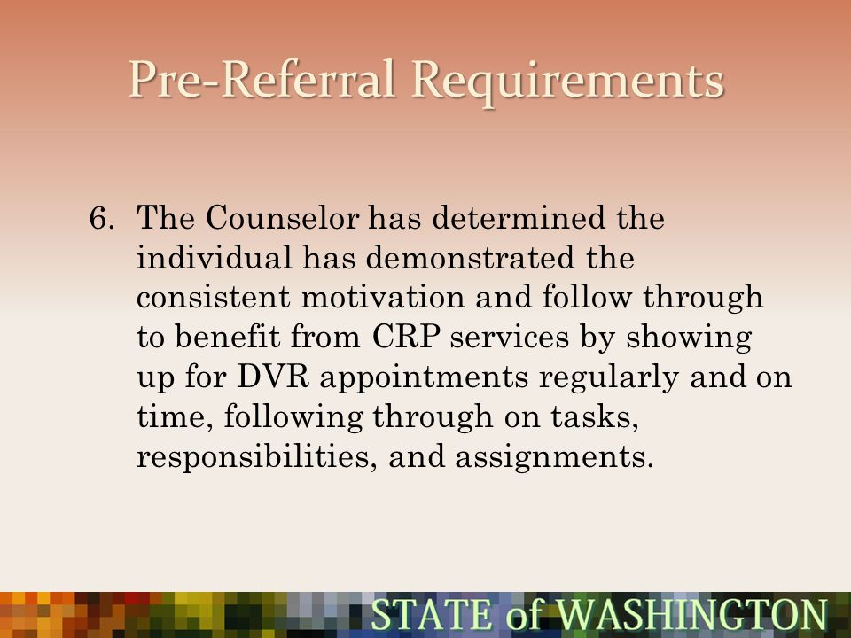 Pre-Referral Requirements 6.The Counselor has determined the individual has demonstrated the consistent motivation and follow through to benefit from