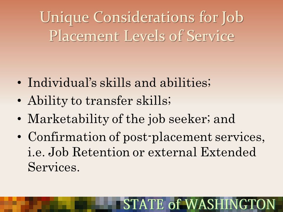 Unique Considerations for Job Placement Levels of Service Individuals skills and abilities; Ability to transfer skills; Marketability of the job seeke